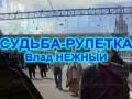 СУДЬБА-РУЛЕТКА - Влад НЕЖНЫЙ