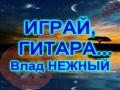 ИГРАЙ, ГИТАРА - Влад НЕЖНЫЙ